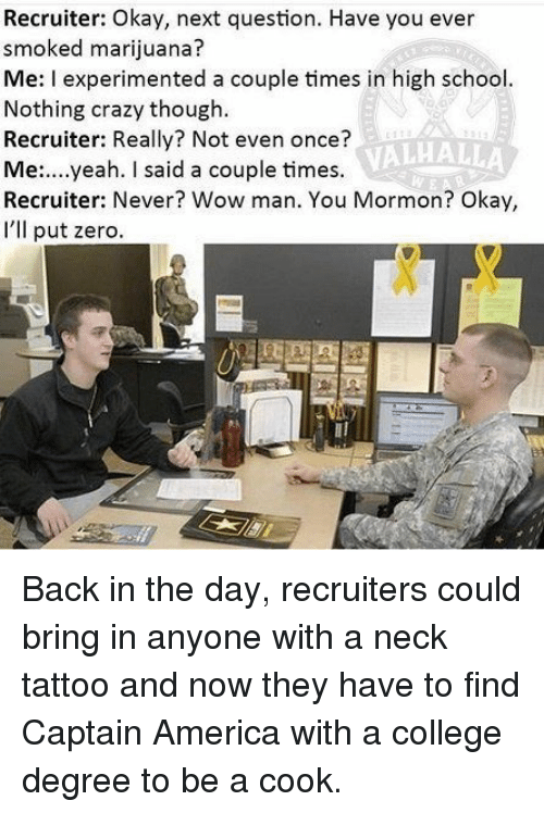 America, College, and Crazy: Recruiter: Okay, next question. Have you ever  smoked marijuana  Me: I experimented a couple times in high school  Nothing crazy though  Recruiter: Really? Not even once?  Me:....yeah. I said a couple times.  Recruiter: Never? Wow man. You Mormon? Okay,  I'lIl put zero  VALHALLA Back in the day, recruiters could bring in anyone with a neck tattoo and now they have to find Captain America with a college degree to be a cook.