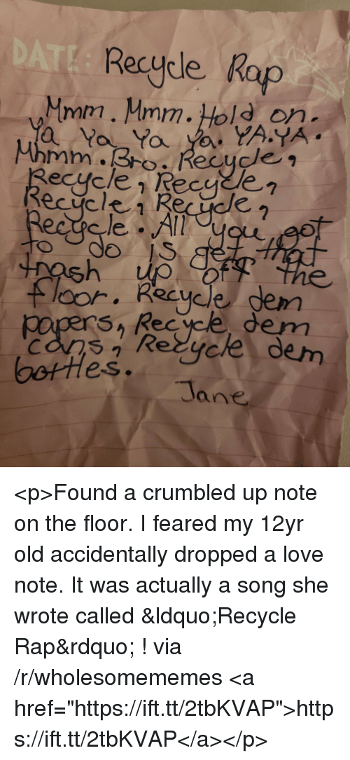 """Love, Rap, and Old: Recycle Rap  Mmm. Mmm.Hold on  do  loor. Recycle gem  SA Rec yce dem  Re  dem  es.  Tane <p>Found a crumbled up note on the floor. I feared my 12yr old accidentally dropped a love note. It was actually a song she wrote called """"Recycle Rap"""" ! via /r/wholesomememes <a href=""""https://ift.tt/2tbKVAP"""">https://ift.tt/2tbKVAP</a></p>"""
