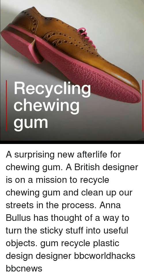 chewing gum: Recycling  chewing  gum A surprising new afterlife for chewing gum. A British designer is on a mission to recycle chewing gum and clean up our streets in the process. Anna Bullus has thought of a way to turn the sticky stuff into useful objects. gum recycle plastic design designer bbcworldhacks bbcnews