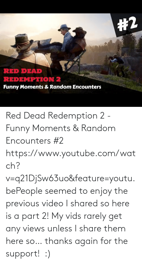 Part: Red Dead Redemption 2 - Funny Moments & Random Encounters #2 https://www.youtube.com/watch?v=q21DjSw63uo&feature=youtu.bePeople seemed to enjoy the previous video I shared so here is a part 2! My vids rarely get any views unless I share them here so… thanks again for the support! :)