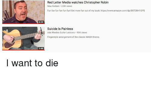 Amazon, amazon.com, and Book: Red Letter Media watches Christopher Robirn  Max Korben 2.8K views  Fun fun fun fun fun fun! Get more fun out of my book: https://www.amazon.com/dp/B07DBH1GPS  0:29  Suicide is Painless  Ade Rhodes Guitar Lessons 90K views  Fingerstyle arrangement of the classic MASH theme.  2:49