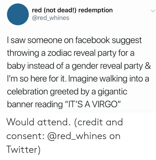 """Zodiac: red (not dead!) redemption  @red_whines  I saw someone on facebook suggest  throwing a zodiac reveal party for a  baby instead of a gender reveal party &  I'm so here for it. Imagine walking into a  celebration greeted by a gigantic  banner reading """"IT'S A VIRGO"""" Would attend. (credit and consent: @red_whines on Twitter)"""