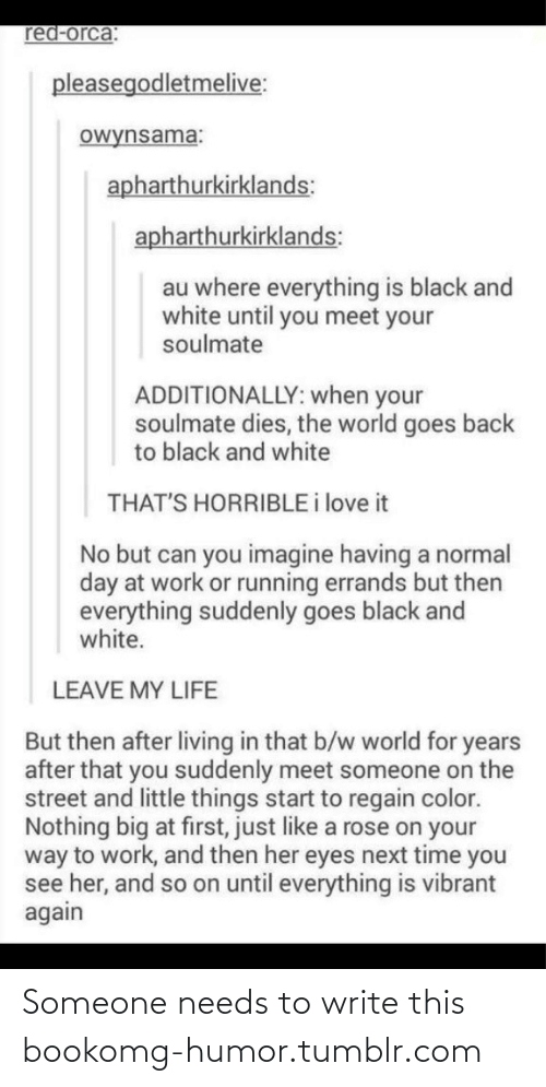 That B: red-orca:  pleasegodletmelive:  owynsama:  apharthurkirklands:  apharthurkirklands:  au where everything is black and  white until you meet your  soulmate  ADDITIONALLY: when your  soulmate dies, the world goes back  to black and white  THAT'S HORRIBLE i love it  No but can you imagine having a normal  day at work or running errands but then  everything suddenly goes black and  white.  LEAVE MY LIFE  But then after living in that b/w world for years  after that you suddenly meet someone on the  street and little things start to regain color.  Nothing big at first, just like a rose on your  way to work, and then her eyes next time you  see her, and so on until everything is vibrant  again Someone needs to write this bookomg-humor.tumblr.com