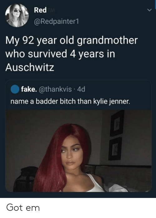 Name A: Red  @Redpainter1  My 92 year old grandmother  who survived 4 years in  Auschwitz  fake. @thankvis 4d  name a badder bitch than kylie jenner. Got em