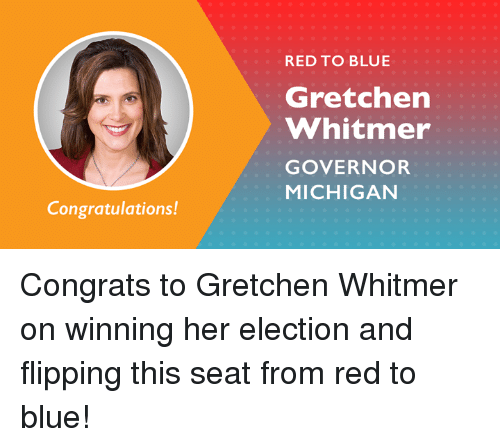 Memes, Blue, and Congratulations: RED TO BLUE  Gretchen  Whitmer  GOVERNOR  MICHIGAN  Congratulations! Congrats to Gretchen Whitmer on winning her election and flipping this seat from red to blue!