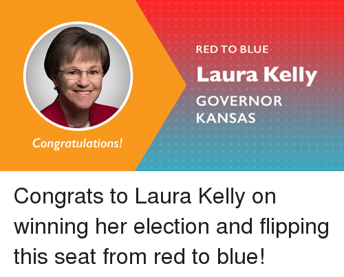 Memes, Blue, and Congratulations: RED TO BLUE  Laura Kelly  GOVERNOR  KANSAS  Congratulations! Congrats to Laura Kelly on winning her election and flipping this seat from red to blue!