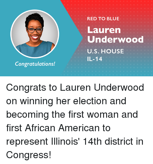 Memes, American, and Blue: RED TO BLUE  Lauren  Underwood  U.S. HOUSE  IL-14  Congratulations! Congrats to Lauren Underwood on winning her election and becoming the first woman and first African American to represent Illinois' 14th district in Congress!
