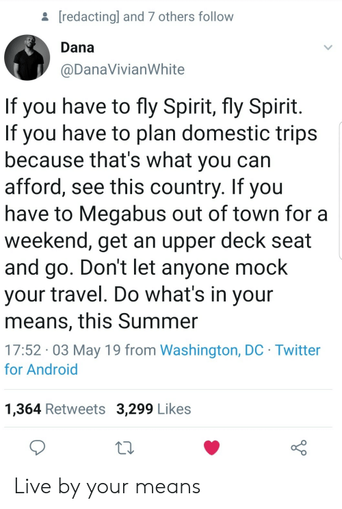 Washington Dc: [redactingl and 7 others follow  Dana  @DanaVivianWhite  If you have to fly Spirit, fly Spirit  If you have to plan domestic trips  because that's what you can  afford, see this country. If you  have to Megabus out of town for a  weekend, get an upper deck seat  and go. Don't let anyone mock  your travel. Do what's in your  means, this Summer  17:52 03 May 19 from Washington, DC Twitter  for Android  1,364 Retweets 3,299 Likes Live by your means