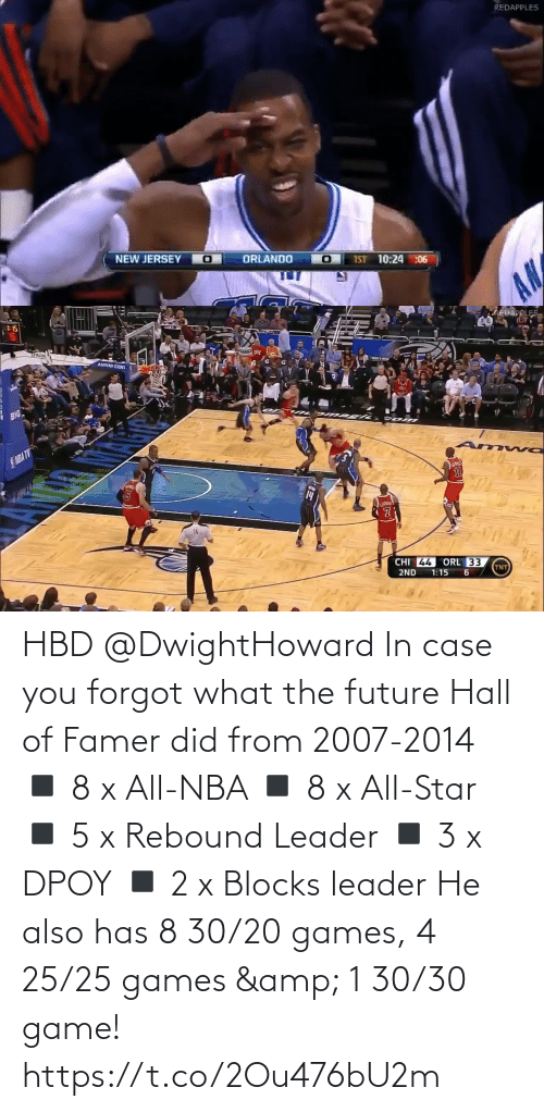 NBA: REDAPPLES  NEW JERSEY O  ORLANDO  IST 10:24 :06  AN   :15  AREDAPPLES.  SPALTID  AMWAY CENI  BIG  SNBA TV  14  CHI 44  ORL 33  TNT  2ND  1:15 HBD @DwightHoward In case you forgot what the future Hall of Famer did from 2007-2014  ◾️ 8 x All-NBA  ◾️ 8 x All-Star  ◾️ 5 x Rebound Leader ◾️ 3 x DPOY ◾️ 2 x Blocks leader  He also has 8 30/20 games, 4 25/25 games & 1 30/30 game! https://t.co/2Ou476bU2m