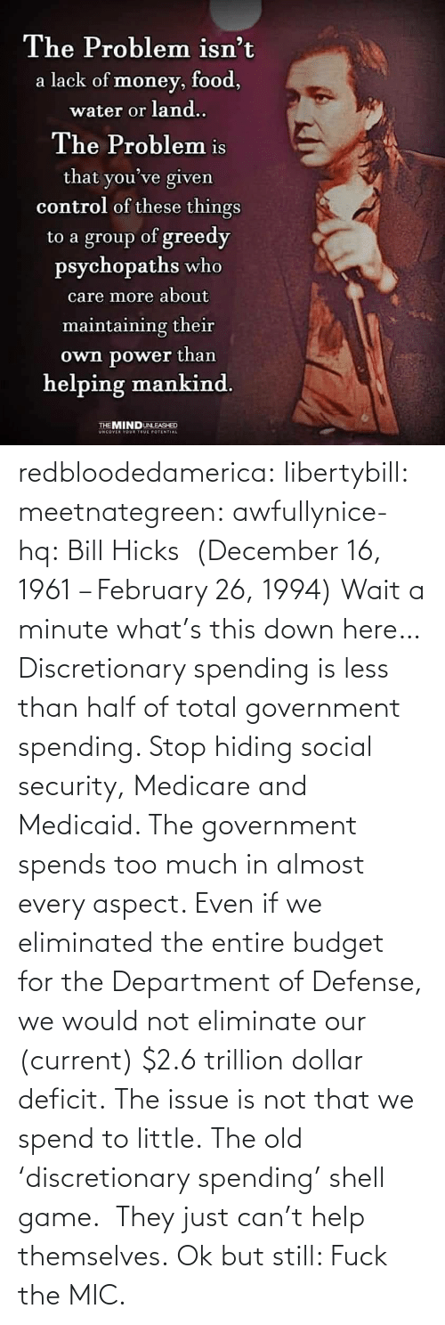 total: redbloodedamerica:  libertybill: meetnategreen:   awfullynice-hq: Bill Hicks  (December 16, 1961 – February 26, 1994)    Wait a minute what's this down here…  Discretionary spending is less than half of total government spending. Stop hiding social security, Medicare and Medicaid. The government spends too much in almost every aspect. Even if we eliminated the entire budget for the Department of Defense, we would not eliminate our (current) $2.6 trillion dollar deficit. The issue is not that we spend to little.  The old 'discretionary spending' shell game.  They just can't help themselves.   Ok but still: Fuck the MIC.