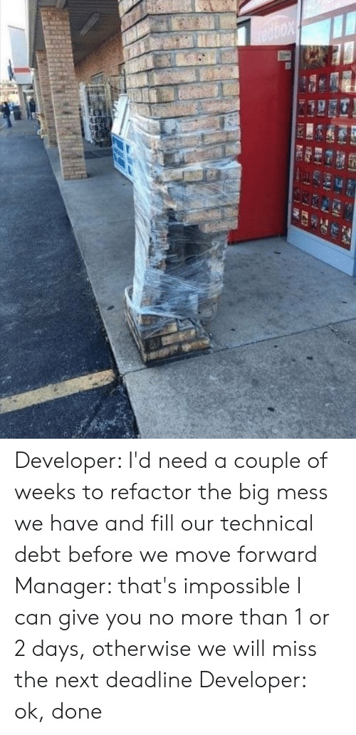 Refactor: redbox Developer: I'd need a couple of weeks to refactor the big mess we have and fill our technical debt before we move forward Manager: that's impossible I can give you no more than 1 or 2 days, otherwise we will miss the next deadline Developer: ok, done