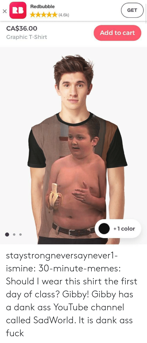 Ass, Dank, and Memes: Redbubble  GET  (4.6k)  CA$36.00  Graphic T-Shirt  Add to cart  +1 color staystrongneversaynever1-ismine:  30-minute-memes:  Should I wear this shirt the first day of class?  Gibby!  Gibby has a dank ass YouTube channel called SadWorld. It is dank ass fuck