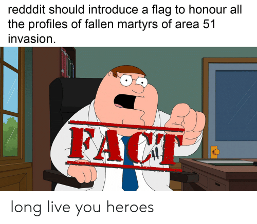 Reddit, Heroes, and Live: redddit should introduce a flag to honour all  the profiles of fallen martyrs of area 51  invasion  FACT long live you heroes