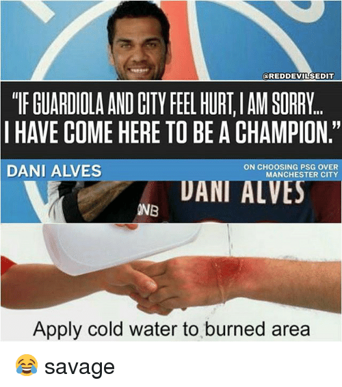 """Hurtfully: @REDDEVILSEDIT  """"TF GUARDIOLA AND CITY FEEL HURT,IAM SORRY  I HAVE COME HERE TO BE A CHAMPION.""""  DANI ALVES  ON CHOOSING PSG OVER  MANCHESTER CITY  UANI ALVES  INB  Apply cold water to burned area 😂 savage"""