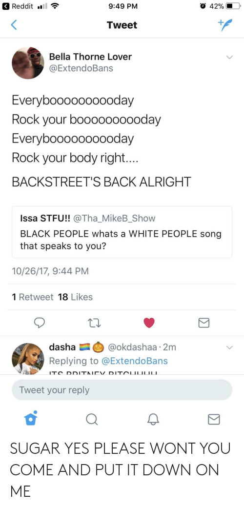 Reddit, Stfu, and White People: Reddit ..!  9:49 PM  Tweet  Bella Thorne Lover  @ExtendoBans  Everyboooooooooday  Rock your boooooooooday  EvervbooooOOOOoday  Rock your body right  BACKSTREET'S BACK ALRIGHT  Issa STFU!! @ThaMikeBShow  BLACK PEOPLE whats a WHITE PEOPLE song  that speaks to you?  10/26/17, 9:44 PM  1 Retweet 18 Likes  dasha @okdashaa 2m  Replying to @ExtendoBans  Tweet your reply SUGAR YES PLEASE WONT YOU COME AND PUT IT DOWN ON ME