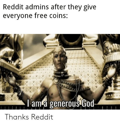 Generous God: Reddit admins after they give  everyone free coins:  I ama generous God- Thanks Reddit