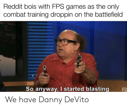 combat training: Reddit bois with FPS games as the only  combat training droppin on the battlefield  So anyway, I started blasting We have Danny DeVito
