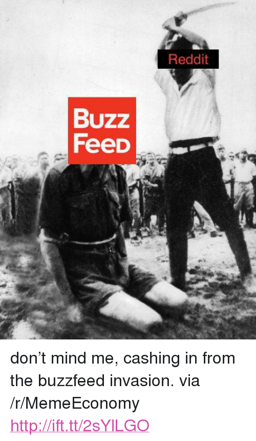 "The Buzzfeed: Reddit  Buzz  Feed <p>don&rsquo;t mind me, cashing in from the buzzfeed invasion. via /r/MemeEconomy <a href=""http://ift.tt/2sYlLGO"">http://ift.tt/2sYlLGO</a></p>"