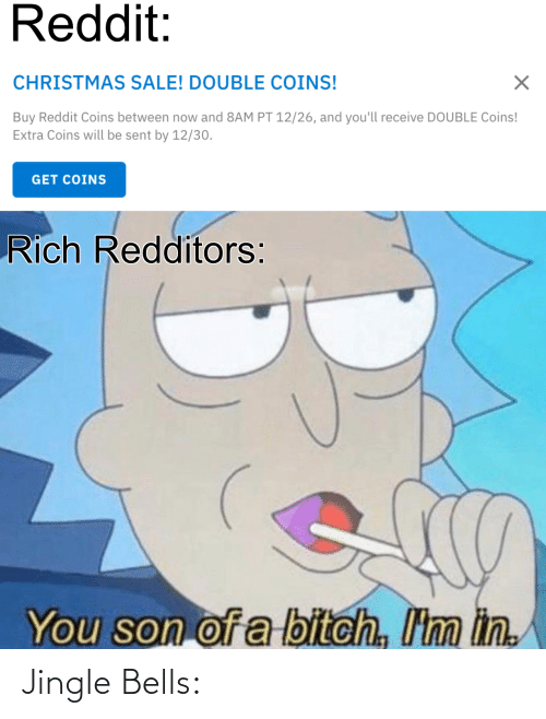 Jingle Bells: Reddit:  CHRISTMAS SALE! DOUBLE COINS!  Buy Reddit Coins between now and 8AM PT 12/26, and you'll receive DOUBLE Coins!  Extra Coins will be sent by 12/30.  GET COINS  Rich Redditors:  You son of a bitch, I'm in. Jingle Bells: