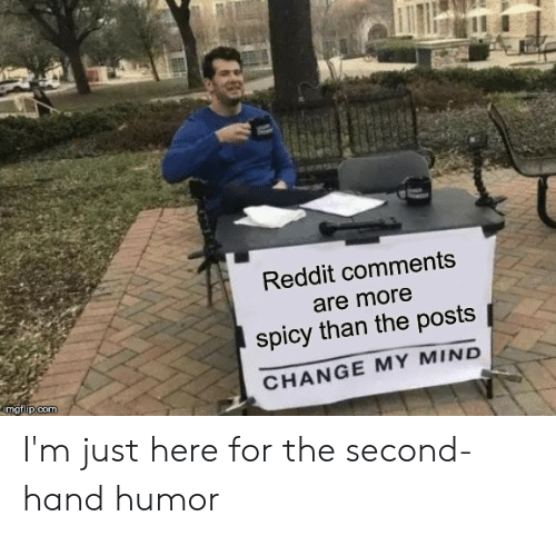 Im Just Here For The: Reddit comments  are more  spicy than the posts  CHANGE MY MIND  imgflip.com I'm just here for the second-hand humor
