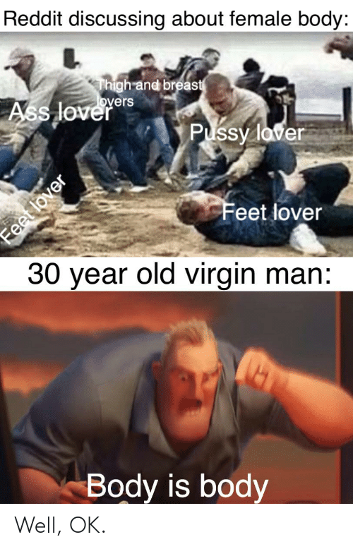 Ass, Pussy, and Reddit: Reddit discussing about female body:  Thigh and breast  overs  Ass lover  Pussy laver  Feet lover  30 year old virgin man:  Body is body  Feet lover Well, OK.