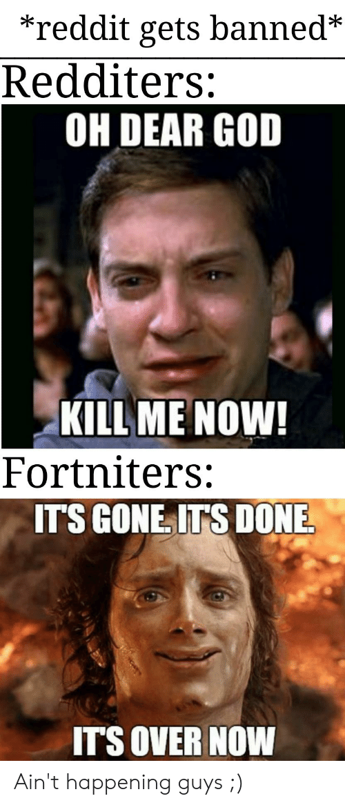 God Kill Me Now: *reddit gets banned*  Redditers:  OH DEAR GOD  KILL ME NOW!  Fortniters:  IT'S GONE IT'S DONE  IT'S OVER NOW Ain't happening guys ;)