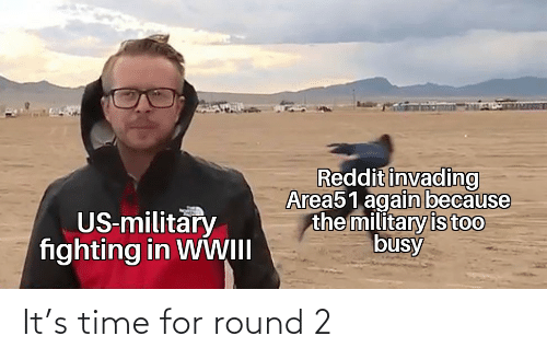 fighting: Reddit invading  Area51 again because  the military is too  busy  US-military  fighting in WWII It's time for round 2