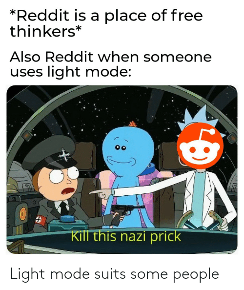 Uses: *Reddit is a place of free  thinkers*  Also Reddit when someone  uses light mode:  Kill this nazi prick Light mode suits some people