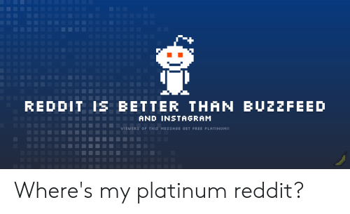 REDDIT IS BETTER THAN BUZZFEED VIEWERS OF THIS MESSAGE GET FREE