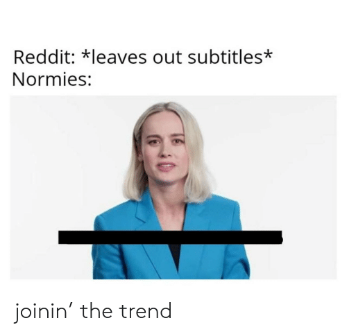 Reddit, Normies, and Leaves: Reddit: *leaves out subtitles*  Normies: joinin' the trend