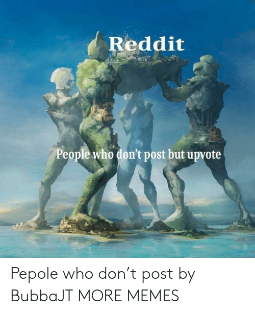 Dank, Memes, and Reddit: Reddit  People who don't post but upvote Pepole who don't post by BubbaJT MORE MEMES