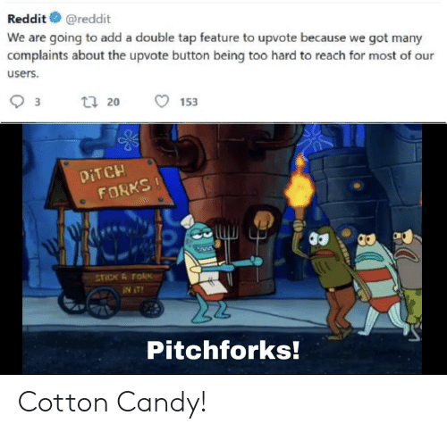 Candy, Reddit, and SpongeBob: Reddit  @reddit  We are going to add a double tap feature to upvote because we got many  complaints about the upvote button being too hard to reach for most of our  users  3  ti 20  153  DITCH  FORKS!  STICK & FORK  Pitchforks! Cotton Candy!