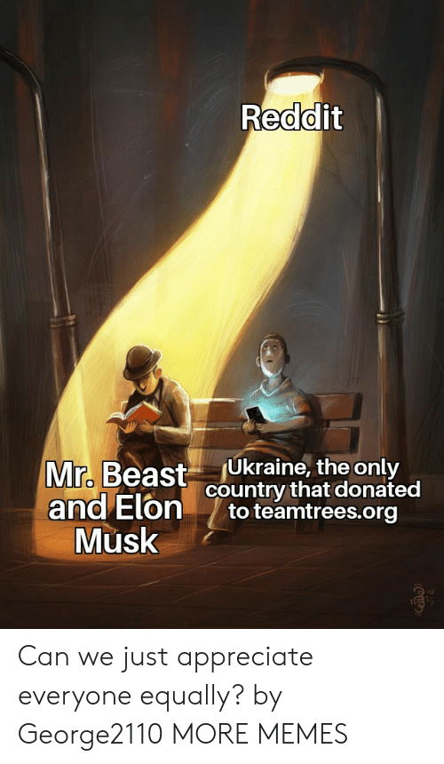 Appreciate: Reddit  Ukraine, the only  country that donated  to teamtrees.org  Mr. Beast  and Elon  Musk Can we just appreciate everyone equally? by George2110 MORE MEMES