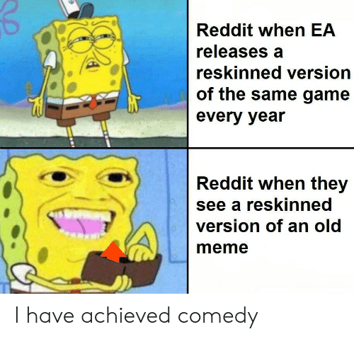 Meme, Reddit, and Game: Reddit when EA  releases a  reskinned version  of the same game  every year  Reddit when they  see a reskinned  version of an old  meme I have achieved comedy