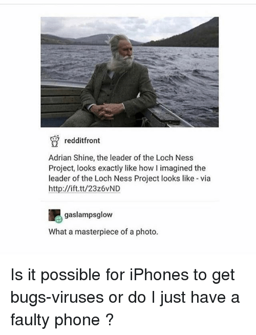 loch ness: redditfront  Adrian Shine, the leader of the Loch Ness  Project, looks exactly like how I imagined the  leader of the Loch Ness Project looks like via  http://ift.tt/23z6vND  吧gaslampsglow  What a masterpiece of a photo. Is it possible for iPhones to get bugs-viruses or do I just have a faulty phone ?