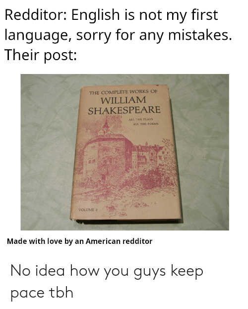 Love, Shakespeare, and Sorry: Redditor: English is not my first  language, sorry for any mistakes.  Their post:  THE COMPLETE WORKS OF  WILLIAM  SHAKESPEARE  ALL THE PLAYS  ALL THE POEMS  VOLUME 2  Made with love by an American redditor No idea how you guys keep pace tbh