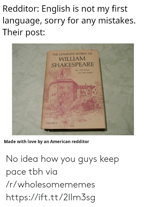 Shakespeare: Redditor: English is not my first  language, sorry for any mistakes.  Their post:  THE COMPLETE WORKS OF  WILLIAM  SHAKESPEARE  ALL THE PLAYS  ALL THE POEMS  VOLUME 2  Made with love by an American redditor No idea how you guys keep pace tbh via /r/wholesomememes https://ift.tt/2IIm3sg
