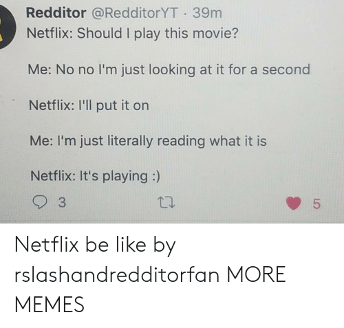 Be Like, Dank, and Memes: Redditor @RedditorYT 39m  Netflix: Should I play this movie?  Me: No no I'm just looking at it for a second  Netflix: I'll put it on  Me: I'm just literally reading what it is  Netflix: It's playing :)  3  5  LO Netflix be like by rslashandredditorfan MORE MEMES