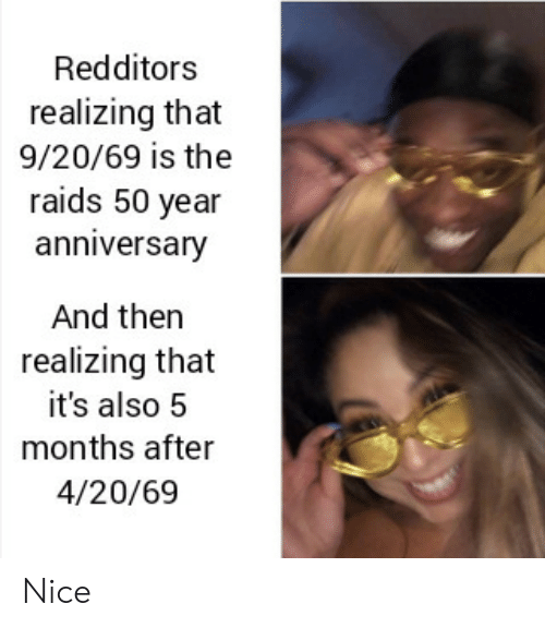 4 20: Redditors  realizing that  9/20/69 is the  raids 50 year  anniversary  And then  realizing that  it's also 5  months after  4/20/69 Nice