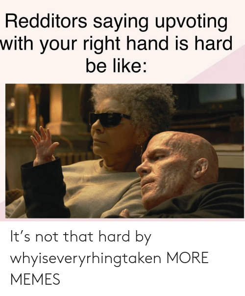 Your Right: Redditors saying upvoting  with your right hand is hard  be like: It's not that hard by whyiseveryrhingtaken MORE MEMES