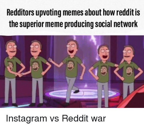 Instagram, Meme, and Memes: Redditors upvoting memes about how reddit is  the superior meme producing social network Instagram vs Reddit war