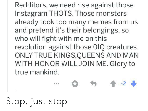 Will Fight: Redditors, we need rise against those  Instagram THOTS. Those monsters  already took too many memes from us  and pretend it's their belongings, so  who will fight with me on this  revolution against those OIQ creatures.  ONLY TRUE KINGS,QUEENS AND MAN  WITH HONOR WILL JOIN ME. Glory to  true mankind.  1 -2 Stop, just stop