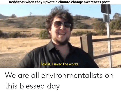 Blessed, World, and Change: Redditors when they upvote a climate change awareness post:  Idid it. I saved the world. We are all environmentalists on this blessed day