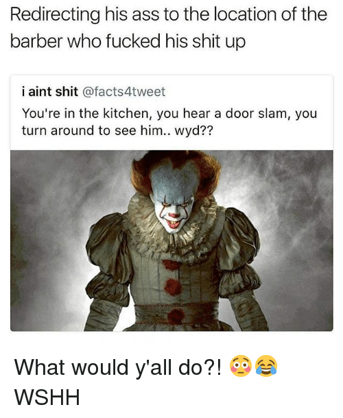 door slam: Redirecting his ass to the location of the  barber who fucked his shit up  i aint shit @facts4tweet  You're in the kitchen, you hear a door slam, you  turn around to see him.. wyd?? What would y'all do?! 😳😂 WSHH