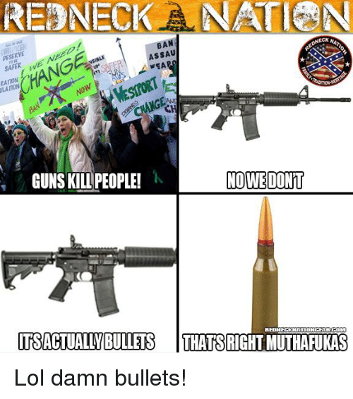 Memes, Redneck, and 🤖: REDNECK NATION  NECK  BAN  ASSAU  PESERVE  VEA  NOWE DONT  GUNS KILL PEOPLE!  AEDHECKNATIOHGEAR.COM  ITSACTUALLIBULLETS  THATS RIGHTMUTHARUKAS Lol damn bullets!