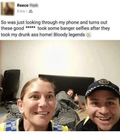 Ass, Dank, and Drunk: Reece  8 hrs  So was just looking through my phone and turns out  these goodtook some banger selfies after they  took my drunk ass home! Bloody legends