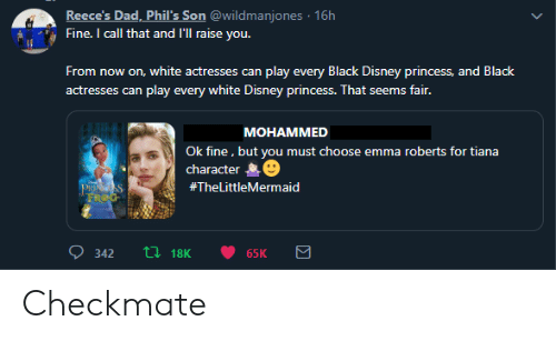 checkmate: Reece's Dad, Phil's Son @wildmanjones 16h  Fine. I call that and l'll raise you.  From  now on, white actresses can play every Black Disney princess, and Black  play every white Disney princess. That seems fair.  actresses can  MOHAMMED  Ok fine, but you must choose emma roberts for tiana  character  PRINGSS  FROG  #TheLittleMermaid  L18K  342  65K Checkmate
