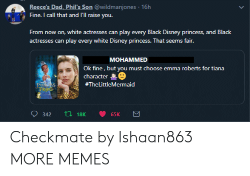 checkmate: Reece's Dad, Phil's Son @wildmanjones 16h  Fine. I call that and I'Ill raise you.  From now on, white actresses can play every Black Disney princess, and Black  actresses can play every white Disney princess. That seems fair.  МОНАММED  Ok fine, but you must choose emma roberts for tiana  character  PRISS  FROG  #TheLittleMermaid  ti18K  342  65K Checkmate by Ishaan863 MORE MEMES