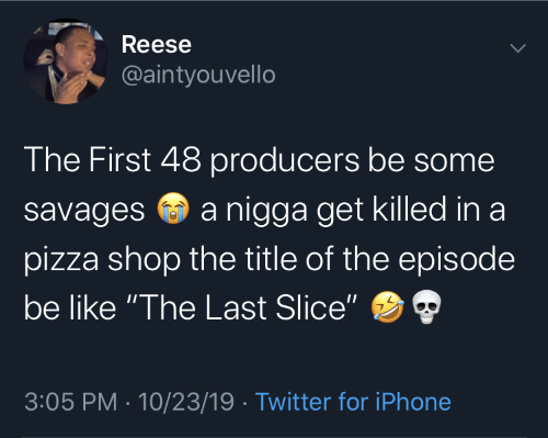 "episode: Reese  @aintyouvello  The First 48 producers be some  a nigga get killed in a  savages  pizza shop the title of the episode  be like ""The Last Slice""  3:05 PM · 10/23/19 · Twitter for iPhone"