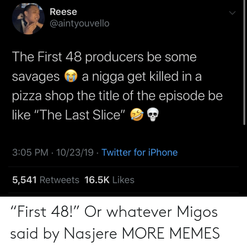"Slice: Reese  @aintyouvello  The First 48 producers be some  nigga get killed in a  savages  pizza shop the title of the episode be  like ""The Last Slice""  3:05 PM 10/23/19 Twitter for iPhone  5,541 Retweets 16.5K Likes ""First 48!"" Or whatever Migos said by Nasjere MORE MEMES"